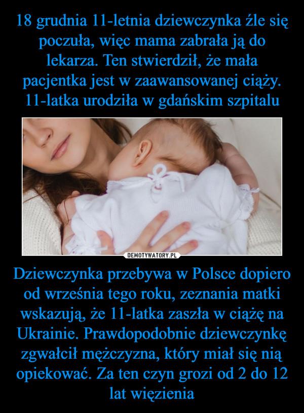 Dziewczynka przebywa w Polsce dopiero od września tego roku, zeznania matki wskazują, że 11-latka zaszła w ciążę na Ukrainie. Prawdopodobnie dziewczynkę zgwałcił mężczyzna, który miał się nią opiekować. Za ten czyn grozi od 2 do 12 lat więzienia –